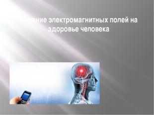 Влияние электромагнитных полей на здоровье человека