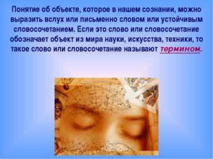 Понятие об объекте, которое в нашем сознании, можно выразить вслух или письм