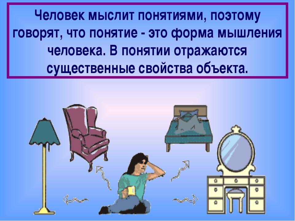 Человек мыслит понятиями, поэтому говорят, что понятие - это форма мышления...