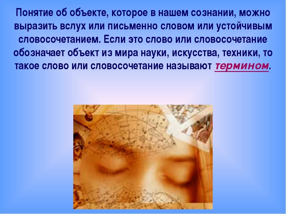 Понятие об объекте, которое в нашем сознании, можно выразить вслух или письм...
