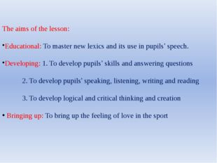 The aims of the lesson: Educational: To master new lexics and its use in pupi