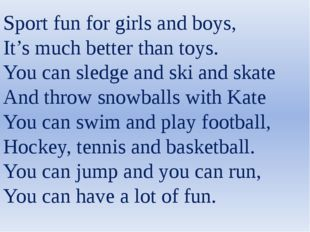 Sport fun for girls and boys, It's much better than toys. You can sledge and