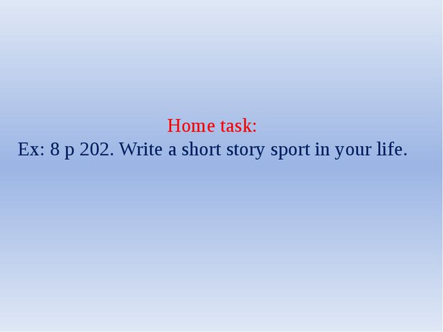 Home task: Ex: 8 p 202. Write a short story sport in your life.