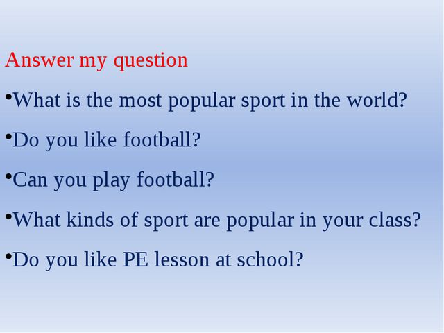 Answer my question What is the most popular sport in the world? Do you like f...