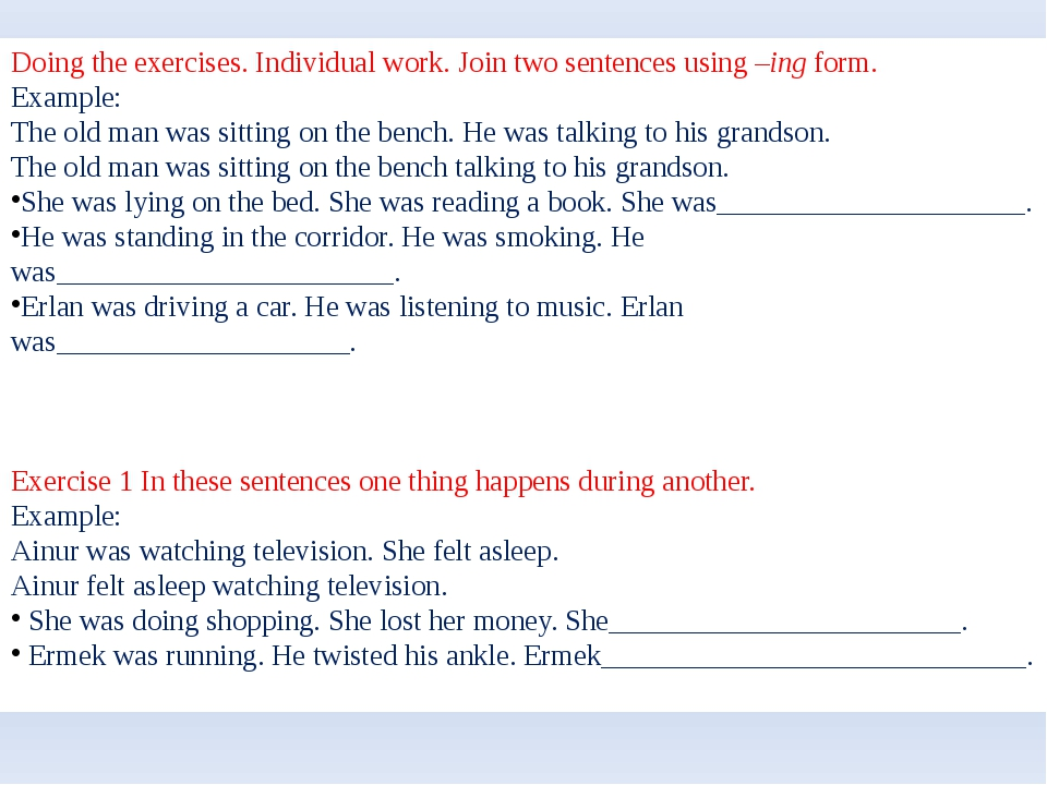 Doing the exercises. Individual work. Join two sentences using –ing form. Exa...