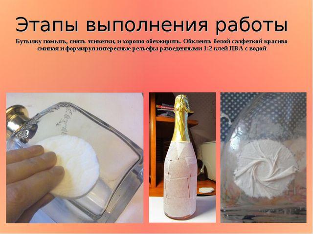Бутылку помыть, снять этикетки, и хорошо обезжирить. Обклеить белой салфеткой...