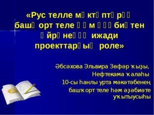 «Рус телле мәктәптәрҙә башҡорт теле һәм әҙәбиәтен өйрәнеүҙә ижади проекттарҙ