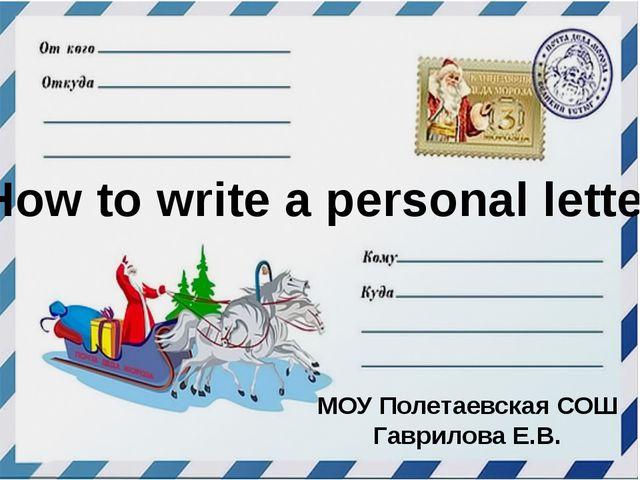 How to write a personal letter. МОУ Полетаевская СОШ Гаврилова Е.В.