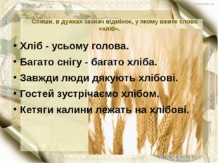 Спиши, в дужках зазнач відмінок, у якому вжите слово «хліб». Хліб - усьому г