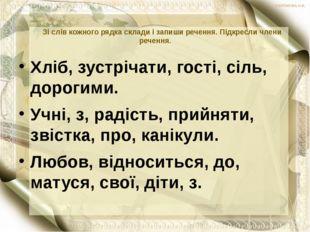 Зі слів кожного рядка склади і запиши речення. Підкресли члени речення. Хліб