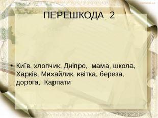 ПЕРЕШКОДА 2 Київ, хлопчик, Дніпро, мама, школа, Харків, Михайлик, квітка, бер
