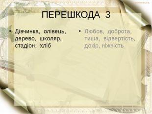 ПЕРЕШКОДА 3 Дівчинка, олівець, дерево, школяр, стадіон, хліб Любов, доброта,