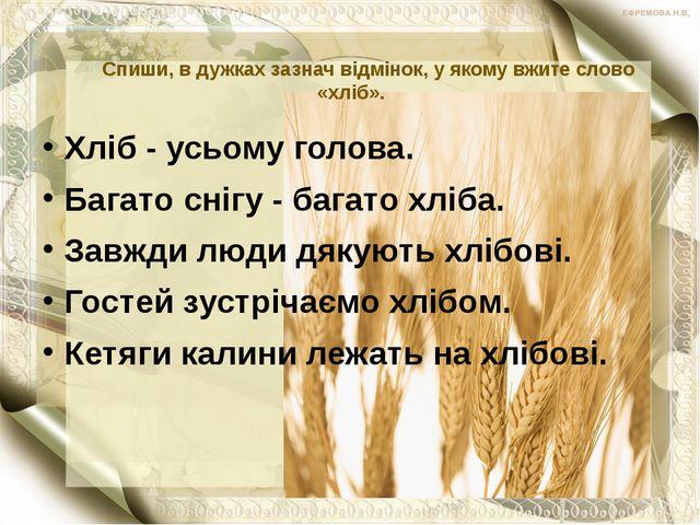 Спиши, в дужках зазнач відмінок, у якому вжите слово «хліб». Хліб - усьому г...