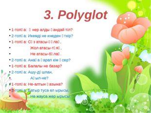 3. Polyglot 1-топқа: Өнер алды қандай тіл? 2-топқа: Икемді не инеден өткір? 1