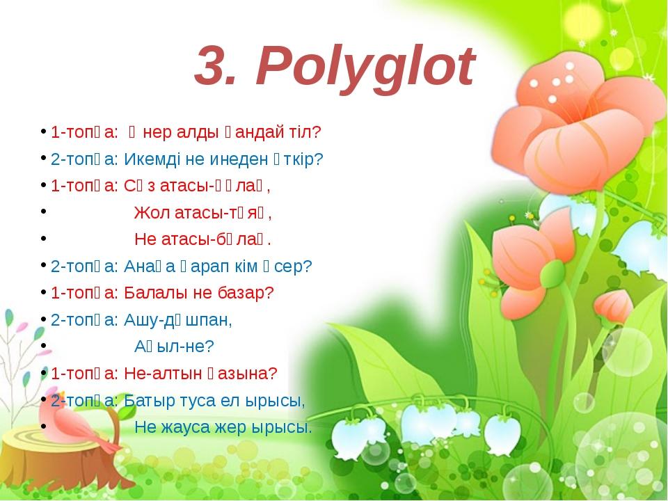 3. Polyglot 1-топқа: Өнер алды қандай тіл? 2-топқа: Икемді не инеден өткір? 1...