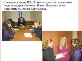 В отделе кадров ВДНХ нас встретили начальник отдела кадров Соколов Илья Игоре