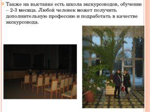 Также на выставке есть школа экскурсоводов, обучение – 2-3 месяца. Любой чело