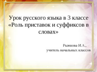 Урок русского языка в 3 классе «Роль приставок и суффиксов в словах» Рыжкова