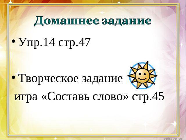 Упр.14 стр.47 Творческое задание игра «Составь слово» стр.45