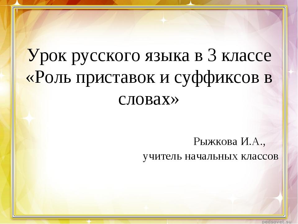 Урок русского языка в 3 классе «Роль приставок и суффиксов в словах» Рыжкова...