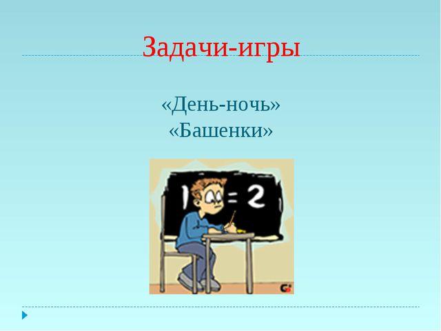 Задачи-игры «День-ночь» «Башенки»