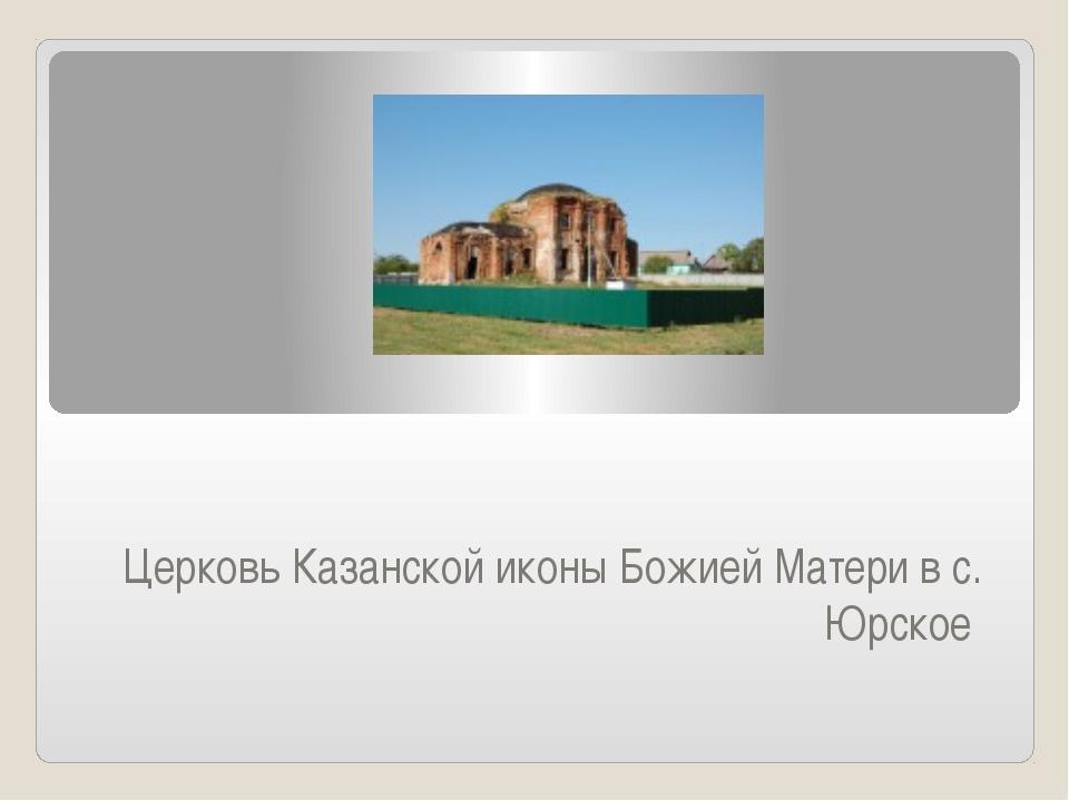 Церковь Казанской иконы Божией Матери в с. Юрское