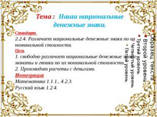 Тема : Наши национальные денежные знаки. Стандарт 2.2.4. Различает национальн