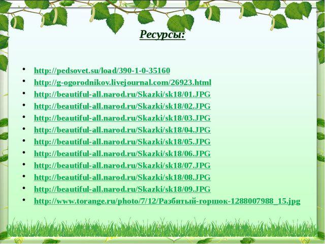 Ресурсы: http://pedsovet.su/load/390-1-0-35160 http://g-ogorodnikov.livejour...