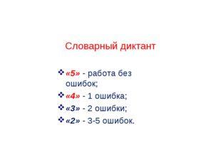 Словарный диктант «5» - работа без ошибок; «4» - 1 ошибка; «3» - 2 ошибки; «2
