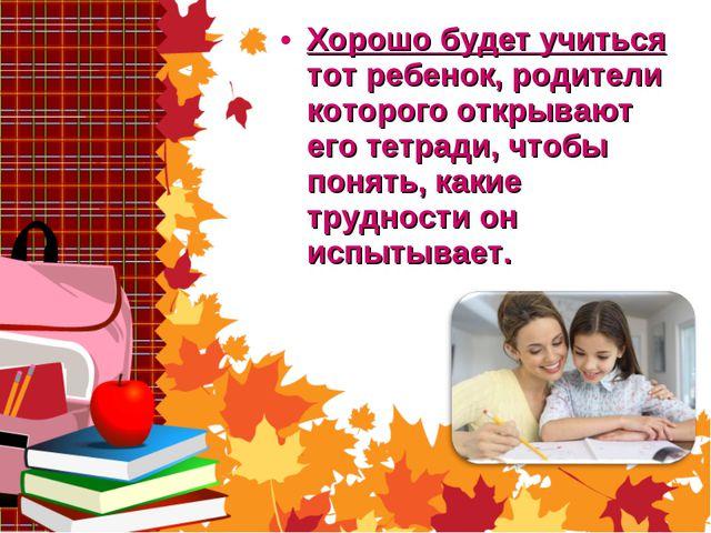 Хорошо будет учиться тот ребенок, родители которого открывают его тетради, чт...