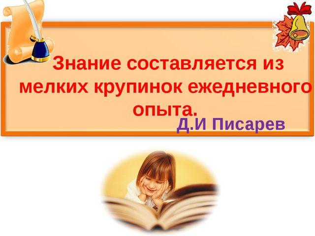Знание составляется из мелких крупинок ежедневного опыта. Д.И Писарев