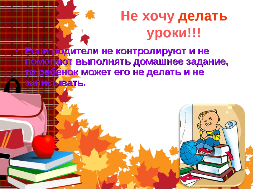 Не хочу делать уроки!!! Если родители не контролируют и не помогают выполнять...