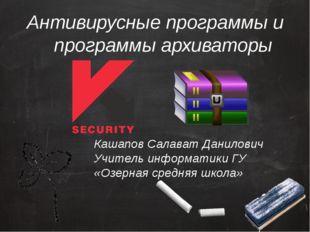 Антивирусные программы и программы архиваторы Кашапов Салават Данилович Учите