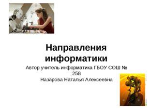 Направления информатики Автор учитель информатика ГБОУ СОШ № 258 Назарова Нат
