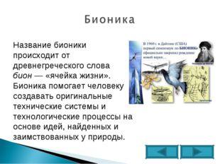 Название бионики происходит от древнегреческого слова бион— «ячейка жизни».