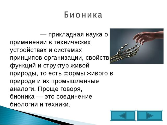Био́ника— прикладная наука о применении в технических устройствах и системах...