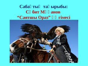 """Сабақтың тақырыбы: Сәбит Мұқанов """"Саятшы Ораз"""" әңгімесі"""