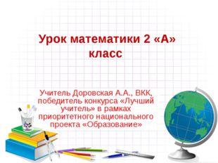 Урок математики 2 «А» класс Учитель Доровская А.А., ВКК, победитель конкурса