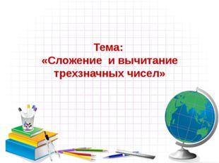 Тема: «Сложение и вычитание трехзначных чисел»