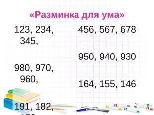 «Разминка для ума» 123, 234, 345, 980, 970, 960, 191, 182, 173, 456, 567, 678