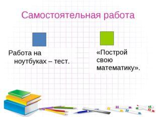 «Построй свою математику». Самостоятельная работа Работа на ноутбуках – тест.