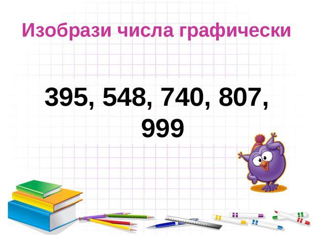 Изобрази числа графически 395, 548, 740, 807, 999