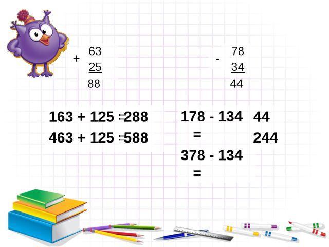 + 178 - 134 = 378 - 134 = 63 25 - 78 34 163 + 125 = 463 + 125 = 288 588 44 2...