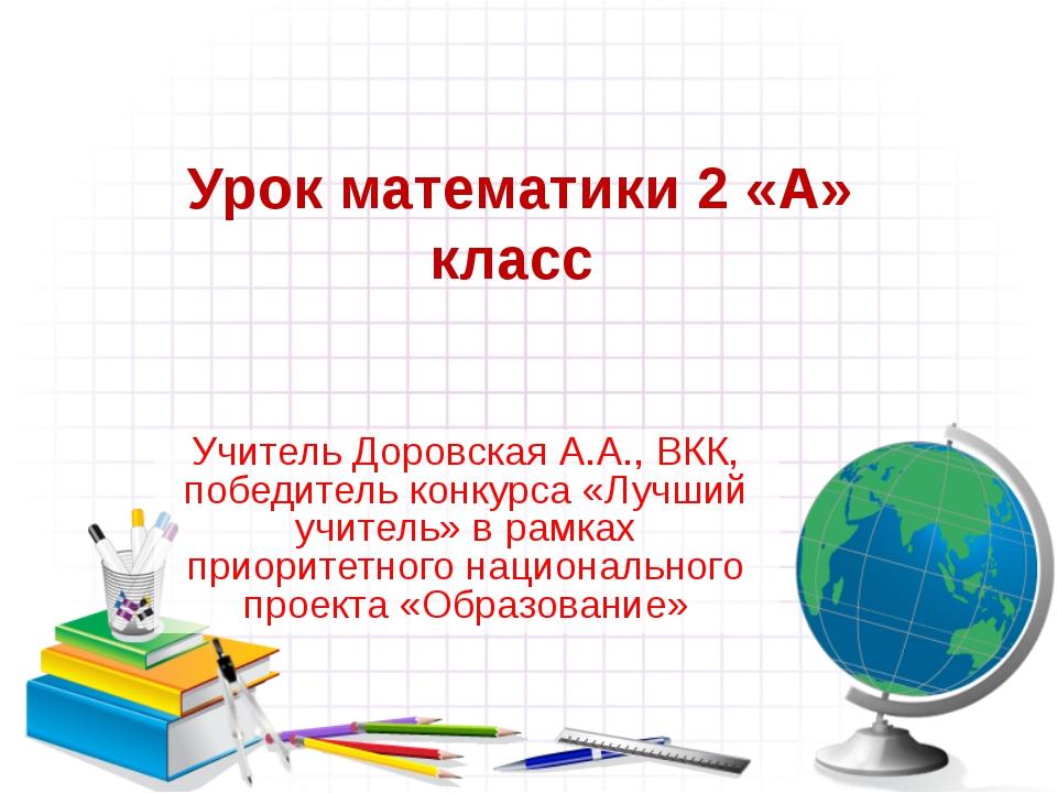 Урок математики 2 «А» класс Учитель Доровская А.А., ВКК, победитель конкурса...