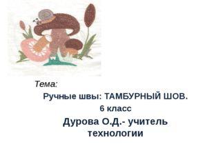 Тема: Ручные швы: ТАМБУРНЫЙ ШОВ. 6 класс Дурова О.Д.- учитель технологии