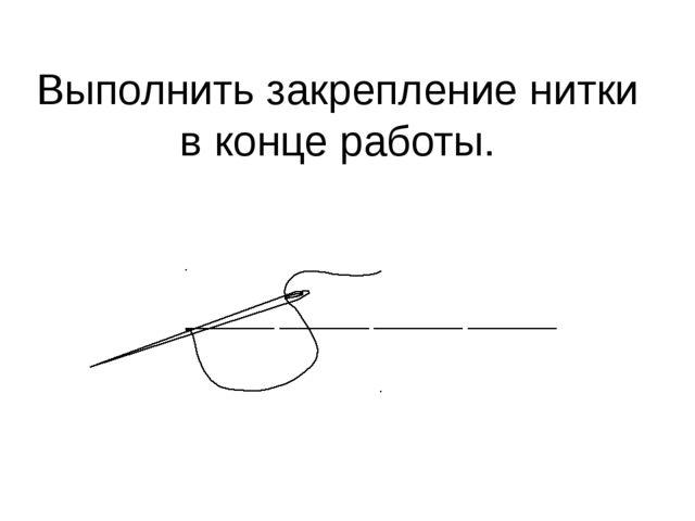 Выполнить закрепление нитки в конце работы.