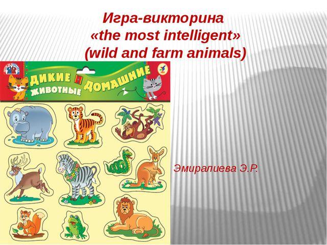 Игра-викторина «the most intelligent» (wild and farm animals) Эмиралиева Э.Р.