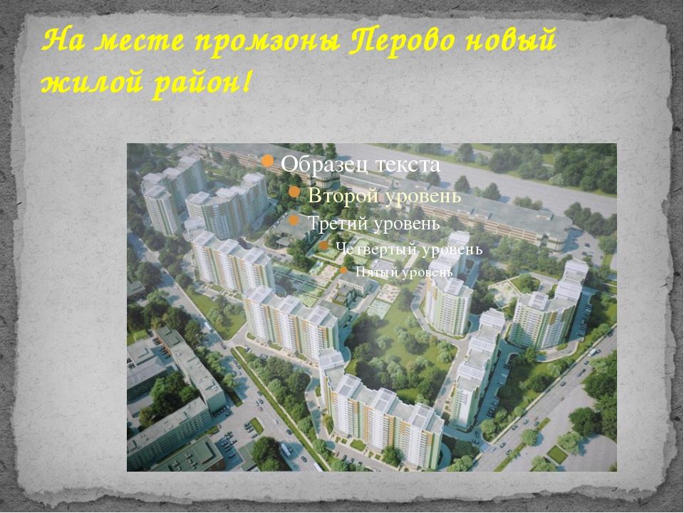 На месте промзоны Перово новый жилой район!