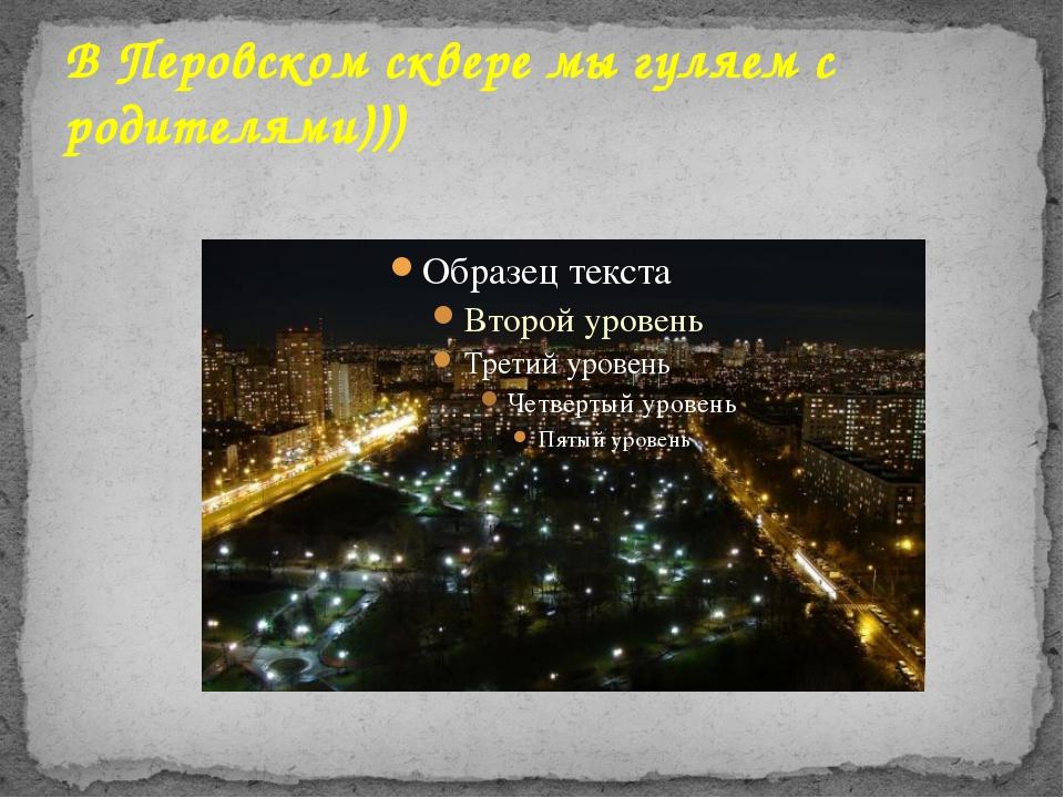 В Перовском сквере мы гуляем с родителями)))