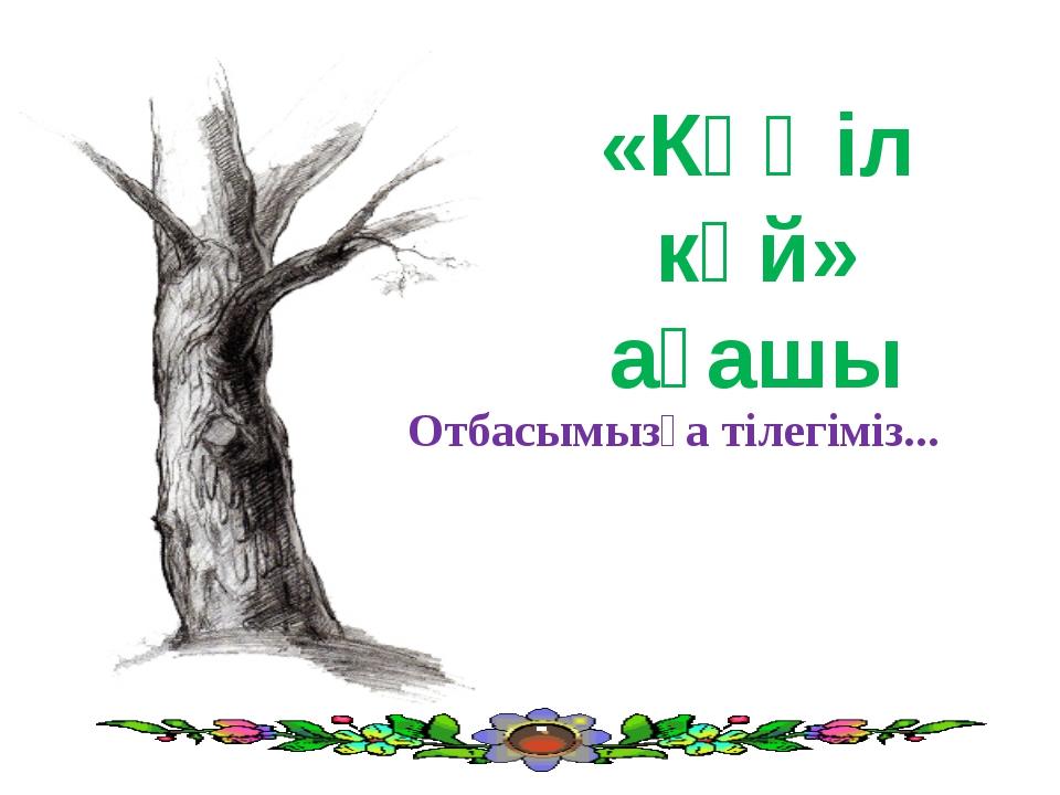 «Көңіл күй» ағашы Отбасымызға тілегіміз...